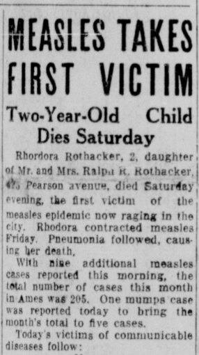 Rhodora Rothacker, 2, daughter of Mr. and Mrs. Ralph R. Rothacker, ??? Pearson ave, died Saturday evening the first victim of the measles epidemic now raging in the city. Rhodora contracted measles Friday. Pneumonia followed, causing her death. With nine additional measles cases reported this morning, the total number of cases this month in Ames was 205. One mumps case was reported today to bring the month's total to five cases. Today's victims of communicable diseases follows: